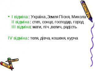 I відміна : Україна ,Земля Пісня, МиколаII відміна : степ, сонце, господар, горо