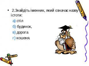 2.Знайдіть іменник, який означає назву істоти: а) стіл б) будинок, в) дорога г)