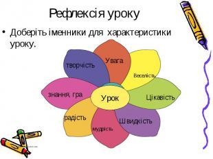 Рефлексія уроку Доберіть іменники для характеристики уроку.