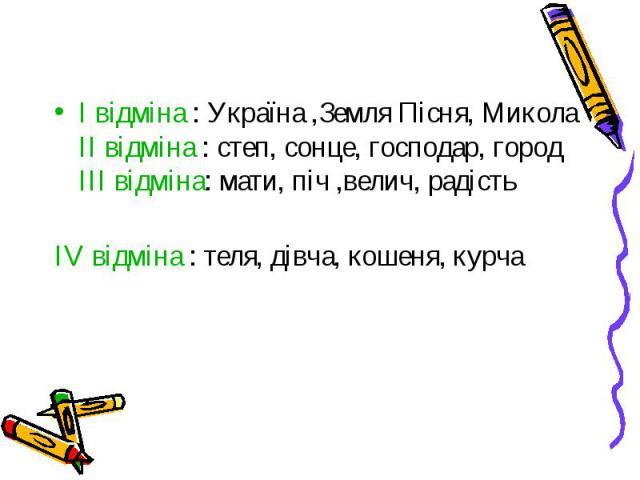 I відміна : Україна ,Земля Пісня, МиколаII відміна : степ, сонце, господар, городIII відміна: мати, піч ,велич, радістьIV відміна : теля, дівча, кошеня, курча