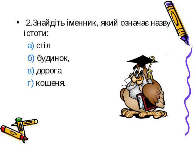 2.Знайдіть іменник, який означає назву істоти: а) стіл б) будинок, в) дорога г) кошеня.