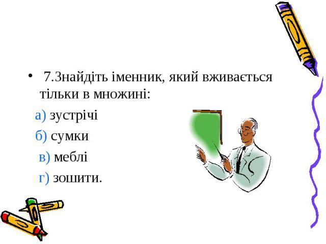 7.Знайдіть іменник, який вживається тільки в множині: а) зустрічі б) сумки в) меблі г) зошити.