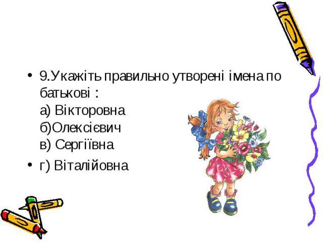 9.Укажіть правильно утворені імена по батькові :а) Вікторовна б)Олексієвич в) Сергіївна г) Віталійовна