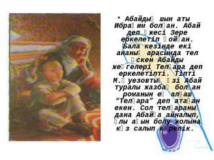Абайдың шын аты Ибраһим болған. Абай деп әжесі Зере еркелетіп қойған. Бала кезін