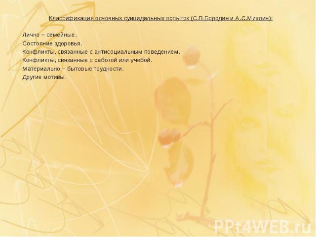 Классификация основных суицидальных попыток (С.В.Бородин и А.С.Михлин): Классификация основных суицидальных попыток (С.В.Бородин и А.С.Михлин): Лично – семейные. Состояние здоровья. Конфликты, связанные с антисоциальным поведением. Конфликты, связан…