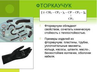 Фторкаучуки обладают свойством, сочетать химическую стойкость с теплостойкостью.
