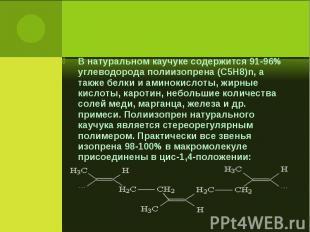 В натуральном каучуке содержится 91-96% углеводорода полиизопрена (C5H8)n, а так