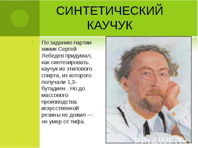 По заданию партии химик Сергей Лебедев придумал, как синтезировать каучук из этилового спирта, из которого получали 1,3-бутадиен . Но до массового производства искусственной резины не дожил — он умер от тифа. По заданию партии химик Сергей Лебедев п…