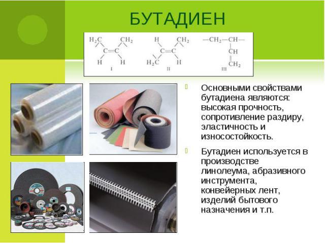 Основными свойствами бутадиена являются: высокая прочность, сопротивление раздиру, эластичность и износостойкость. Основными свойствами бутадиена являются: высокая прочность, сопротивление раздиру, эластичность и износостойкость. Бутадиен использует…