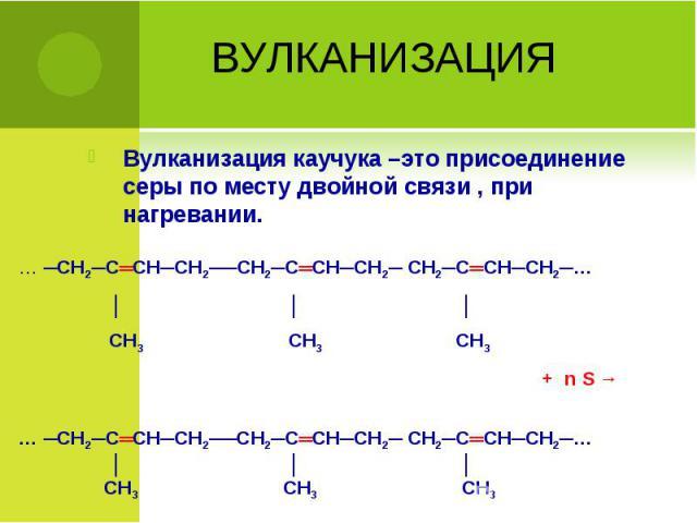 Вулканизация каучука –это присоединение серы по месту двойной связи , при нагревании. Вулканизация каучука –это присоединение серы по месту двойной связи , при нагревании.