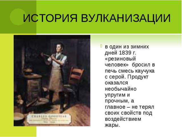 в один из зимних дней 1839 г. «резиновый человек» бросил в печь смесь каучука с серой. Продукт оказался необычайно упругим и прочным, а главное – не терял своих свойств под воздействием жары. в один из зимних дней 1839 г. «резиновый человек» бросил …