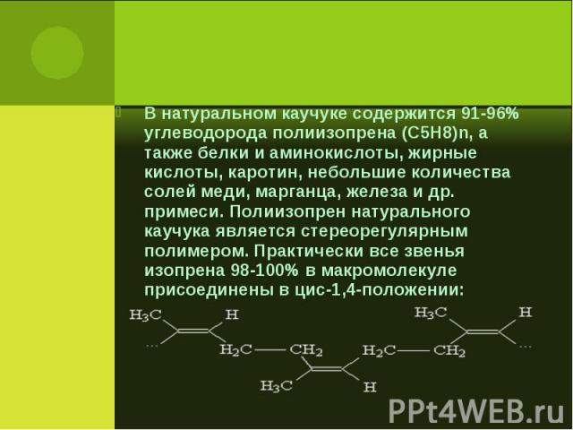 В натуральном каучуке содержится 91-96% углеводорода полиизопрена (C5H8)n, а также белки и аминокислоты, жирные кислоты, каротин, небольшие количества солей меди, марганца, железа и др. примеси. Полиизопрен натурального каучука является стереорегуля…
