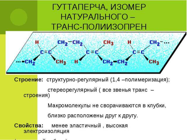 Строение: структурно-регулярный (1,4 –полимеризация); Строение: структурно-регулярный (1,4 –полимеризация); стереорегулярный ( все звенья транс – строения) Макромолекулы не сворачиваются в клубки, близко расположены друг к другу. Свойства: менее эла…