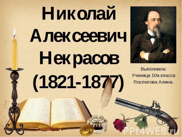 Николай Алексеевич Некрасов (1821-1877) Выполнила: Ученица 10а класса Поспелова Алина.