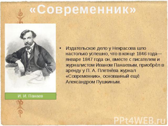 Издательское дело у Некрасова шло настолько успешно, что в конце1846 года— январе1847 года он, вместе с писателем и журналистомИваном Панаевым, приобрёл в аренду уП.А.Плетнёважурнал «Современник», основанный…