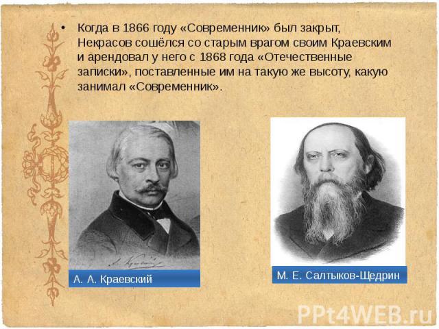 Когда в 1866 году «Современник» был закрыт, Некрасов сошёлся со старым врагом своим Краевским и арендовал у него с 1868 года «Отечественные записки», поставленные им на такую же высоту, какую занимал «Современник». Когда в 1866 году «Современник» бы…