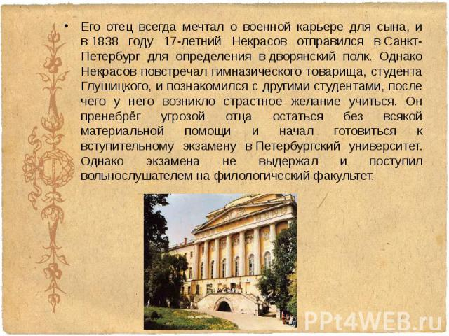 Его отец всегда мечтал о военной карьере для сына, и в1838 году 17-летний Некрасов отправился вСанкт-Петербург для определения вдворянский полк. Однако Некрасов повстречал гимназического товарища, студента Глушицкого, и познакомилс…