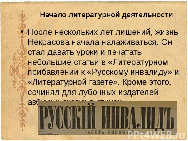 Начало литературной деятельности После нескольких лет лишений, жизнь Некрасова начала налаживаться. Он стал давать уроки и печатать небольшие статьи в «Литературном прибавлении к «Русскому инвалиду» и «Литературной газете». Кроме этого, сочинял для&…