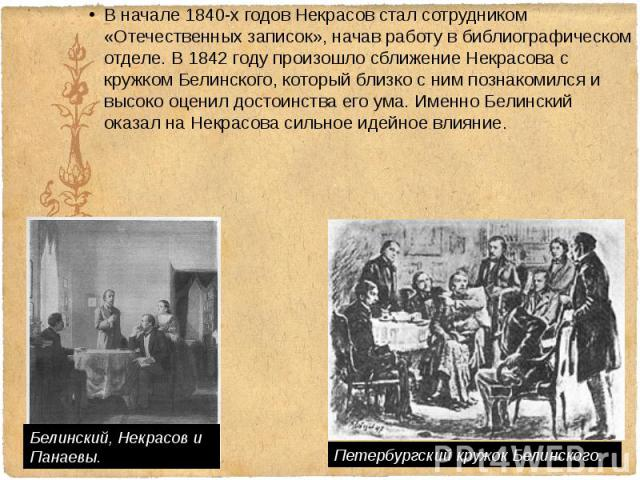 В начале1840-х годовНекрасов стал сотрудником «Отечественных записок», начав работу в библиографическом отделе. В 1842 году произошло сближение Некрасова с кружком Белинского, который близко с ним познакомился и высоко оценил достоинства…