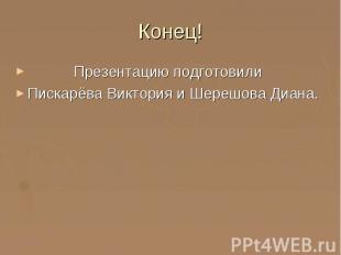 Конец! Презентацию подготовили Пискарёва Виктория и Шерешова Диана.