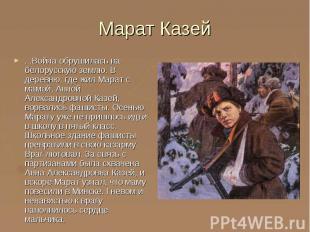 Марат Казей ...Война обрушилась на белорусскую землю. В деревню, где жил Марат с