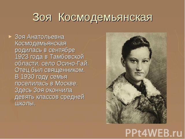 Зоя Космодемьянская Зоя Анатольевна Космодемьянская родилась в сентябре 1923 года в Тамбовской области, село Осино-Гай. Отец был священником. В 1930 году семья поселилась в Москве. Здесь Зоя окончила девять классов средней школы.