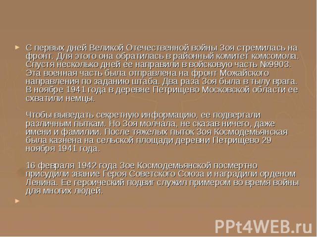 С первых дней Великой Отечественной войны Зоя стремилась на фронт. Для этого она обратилась в районный комитет комсомола. Спустя несколько дней ее направили в войсковую часть №9903. Эта военная часть была отправлена на фронт Можайского направления п…
