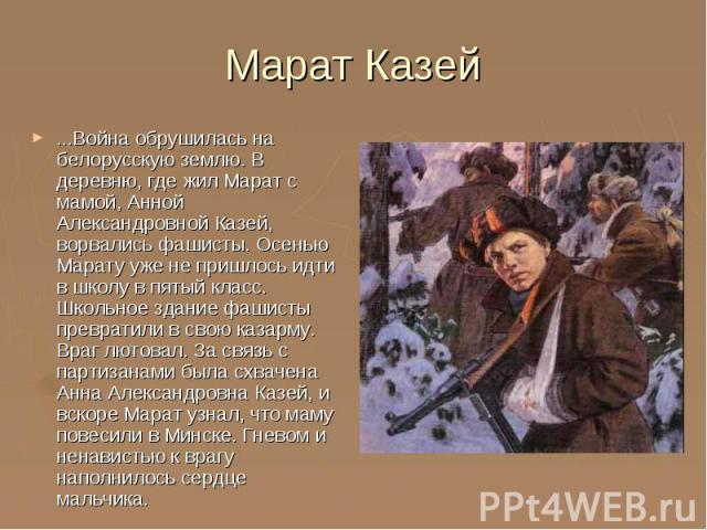 Марат Казей ...Война обрушилась на белорусскую землю. В деревню, где жил Марат с мамой, Анной Александровной Казей, ворвались фашисты. Осенью Марату уже не пришлось идти в школу в пятый класс. Школьное здание фашисты превратили в свою казарму. Враг …