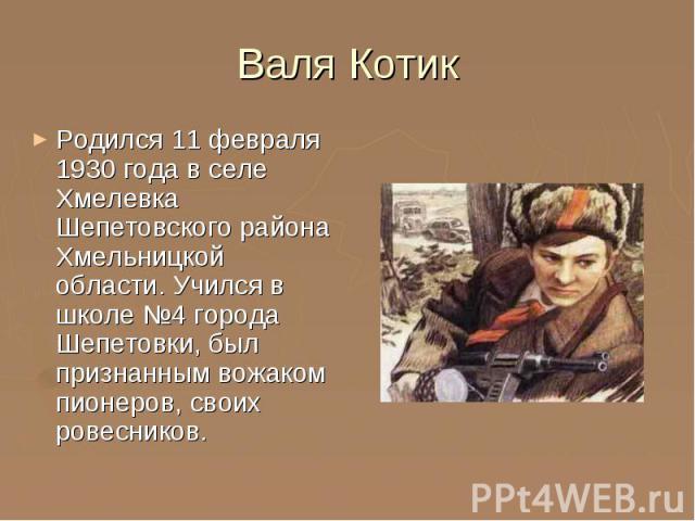 Валя Котик Родился 11 февраля 1930 года в селе Хмелевка Шепетовского района Хмельницкой области. Учился в школе №4 города Шепетовки, был признанным вожаком пионеров, своих ровесников.