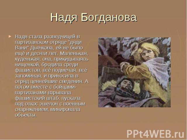 """Надя Богданова Надя стала разведчицей в партизанском отряде """"дяди Вани"""" Дьячкова, ей не было ещё и десяти лет. Маленькая, худенькая, она, прикидываясь нищенкой, бродила среди фашистов, всё подмечая, всё запоминая, и приносила в отряд ценне…"""