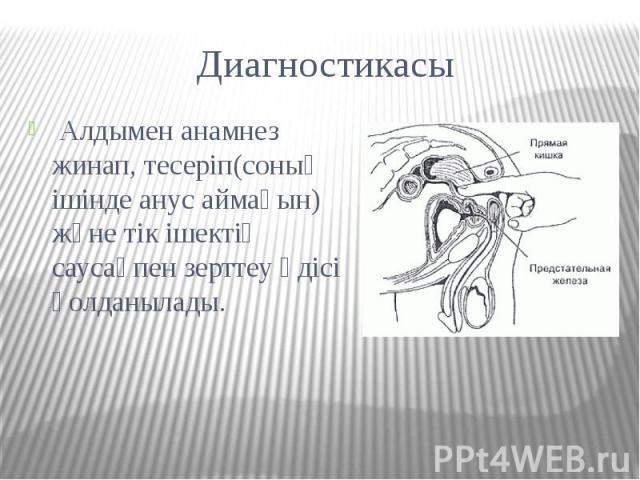 Диагностикасы Алдымен анамнез жинап, тесеріп(соның ішінде анус аймағын) және тік ішектің саусақпен зерттеу әдісі қолданылады.