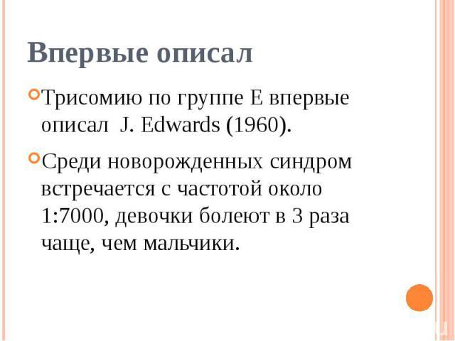 Впервые описал Трисомию по группе Е впервые описал J. Edwards (1960). Среди новорожденных синдром встречается с частотой около 1:7000, девочки болеют в 3 раза чаще, чем мальчики.