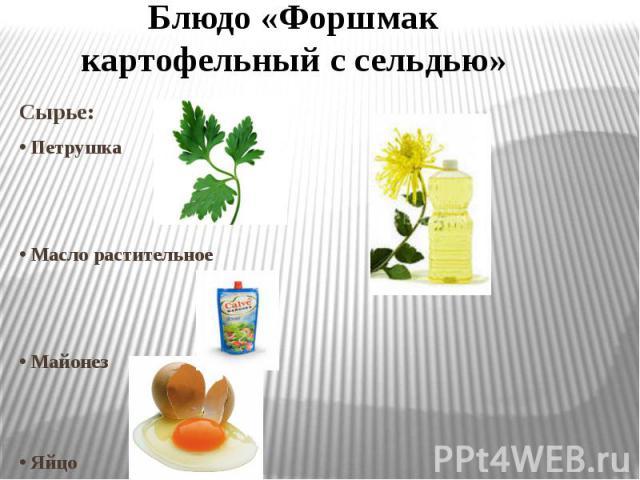 Блюдо «Форшмак картофельный с сельдью» Сырье: • Петрушка • Масло растительное • Майонез • Яйцо