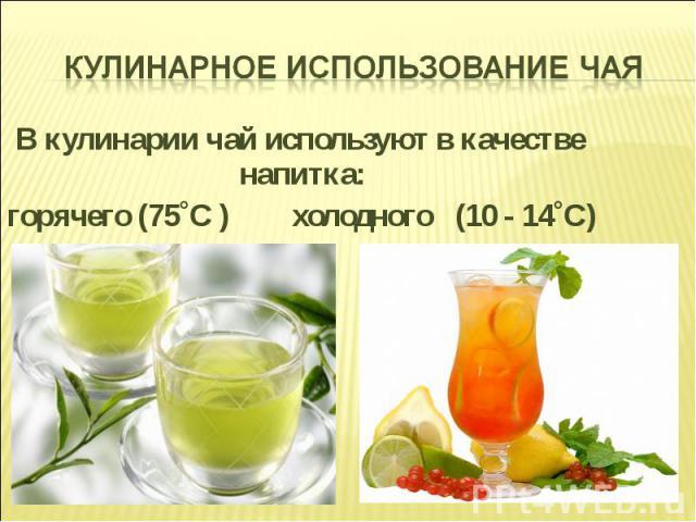 В кулинарии чай используют в качестве напитка: В кулинарии чай используют в качестве напитка: горячего (75˚С ) холодного (10 - 14˚С)