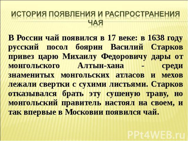 В России чай появился в 17 веке: в 1638 году русский посол боярин Василий Старков привез царю Михаилу Федоровичу дары от монгольского Алтын-хана - среди знаменитых монгольских атласов и мехов лежали свертки с сухими листьями. Старков отказывался бра…