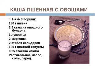 На 4- 6 порций: На 4- 6 порций: 180 г пшена 2,5 стакана овощного бульона 1 луков