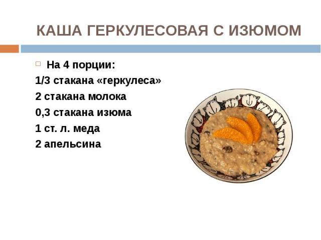 На 4 порции: На 4 порции: 1/3 стакана «геркулеса» 2 стакана молока 0,3 стакана изюма 1 ст. л. меда 2 апельсина