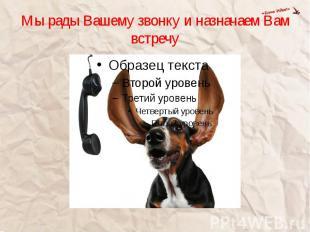Мы рады Вашему звонку и назначаем Вам встречу