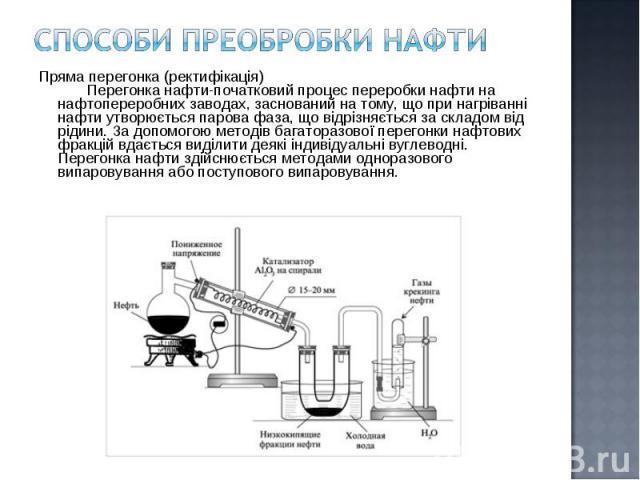 Пряма перегонка (ректифікація) Перегонка нафти-початковий процес переробки нафти на нафтопереробних заводах, заснований на тому, що при нагріванні нафти утворюється парова фаза, що відрізняється за складом від рід…