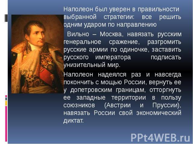 Наполеон был уверен в правильности выбранной стратегии: все решить одним ударом по направлению Наполеон был уверен в правильности выбранной стратегии: все решить одним ударом по направлению Вильно – Москва, навязать русским генеральное сражение, раз…