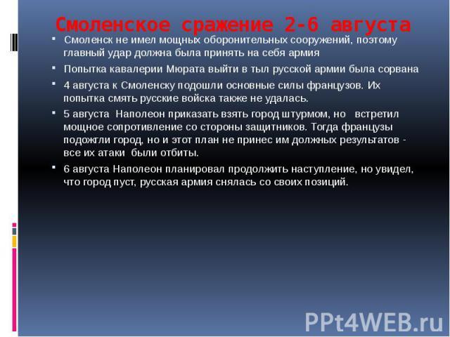 Смоленское сражение 2-6 августа Смоленск не имел мощных оборонительных сооружений, поэтому главный удар должна была принять на себя армия Попытка кавалерии Мюрата выйти в тыл русской армии была сорвана 4 августа к Смоленску подошли основные силы фра…