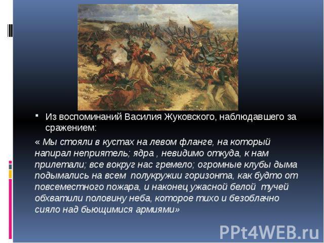 Из воспоминаний Василия Жуковского, наблюдавшего за сражением: Из воспоминаний Василия Жуковского, наблюдавшего за сражением: « Мы стояли в кустах на левом фланге, на который напирал неприятель; ядра , невидимо откуда, к нам прилетали; все вокруг на…