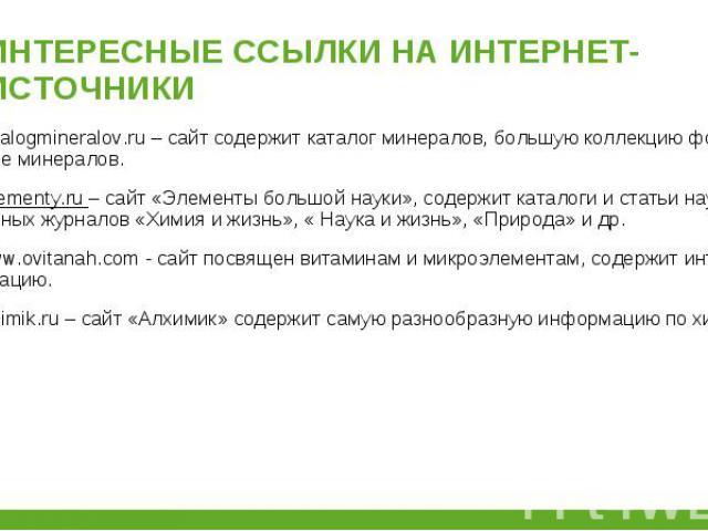 www.catalogmineralov.ru – сайт содержит каталог минералов, большую коллекцию фотографий и описание минералов. www.catalogmineralov.ru – сайт содержит каталог минералов, большую коллекцию фотографий и описание минералов. http://.elementy.ru – сайт «Э…