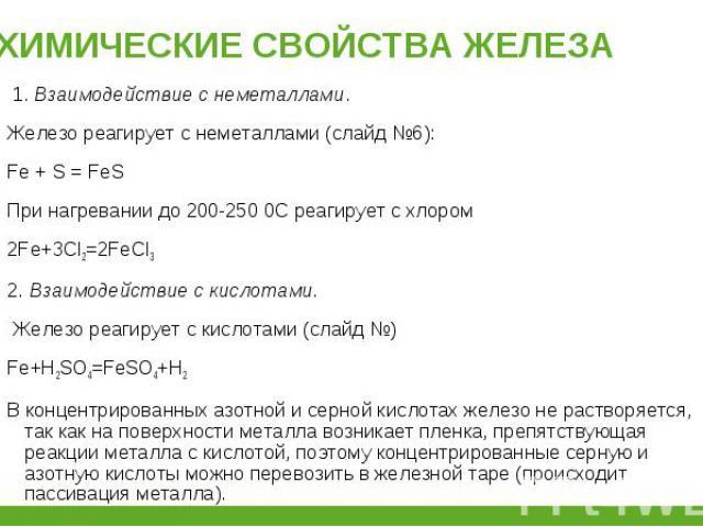 1.Взаимодействие с неметаллами. 1.Взаимодействие с неметаллами. Железо реагирует с неметаллами (слайд №6): Fe + S = FeS При нагревании до 200-250 0С реагирует с хлором 2Fe+3Cl2=2FeCl3 2.Взаимодействие с кислотами. Железо реагирует …