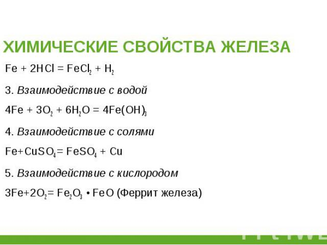Fe + 2HCl = FeCl2+ H2 Fe + 2HCl = FeCl2+ H2 3. Взаимодействие с водой 4Fe + 3О2 + 6Н2О = 4Fe(ОН)3 4. Взаимодействие с солями Fe+CuSO4= FeSO4 + Cu 5. Взаимодействие с кислородом 3Fe+2O2= Fe2O3 • FeO (Феррит железа)