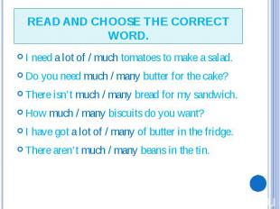 READ AND CHOOSE THE CORRECT WORD. I need a lot of / much tomatoes to make a sala