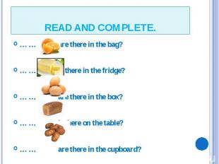 READ AND COMPLETE. … … are there in the bag? … … is there in the fridge? … … are