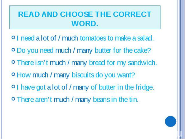READ AND CHOOSE THE CORRECT WORD. I need a lot of / much tomatoes to make a salad. Do you need much / many butter for the cake? There isn't much / many bread for my sandwich. How much / many biscuits do you want? I have got a lot of / many of butter…