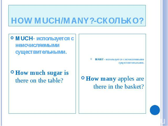 HOW MUCH/MANY?-СКОЛЬКО? MUCH- используется с неисчисляемыми существительными. How much sugar is there on the table?