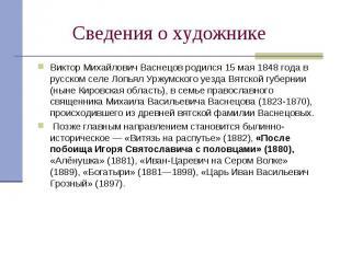Сведения о художникеВиктор Михайлович Васнецов родился 15 мая 1848года в русско